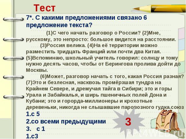 Тест7*. С какими предложениями связано 6 предложение текста? (1)С чего начать разговор о России? (2)Мне, русскому, это непросто: большое видится на расстоянии. (3)Россия велика. (4)На её территории можно разместить тридцать Франций или почти два Кит…