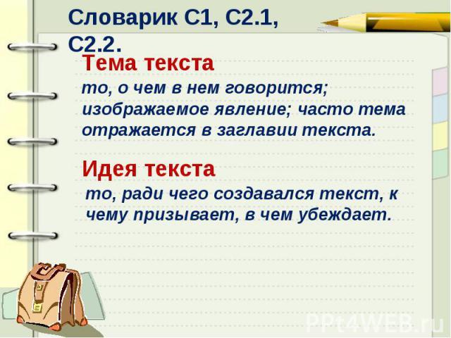 Словарик С1, С2.1, С2.2.Тема текстато, о чем в нем говорится; изображаемое явление; часто тема отражается в заглавии текста.Идея текстато, ради чего создавался текст, к чему призывает, в чем убеждает.