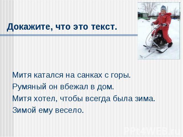Докажите, что это текст. Митя катался на санках с горы.Румяный он вбежал в дом.Митя хотел, чтобы всегда была зима.Зимой ему весело.