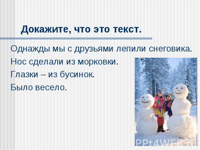 Докажите, что это текст. Однажды мы с друзьями лепили снеговика.Нос сделали из морковки.Глазки – из бусинок.Было весело.