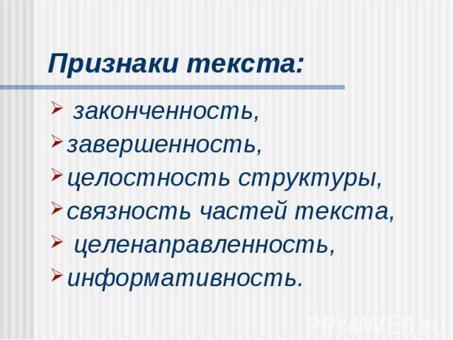 Признаки текста: законченность, завершенность, целостность структуры, связность частей текста, целенаправленность, информативность.