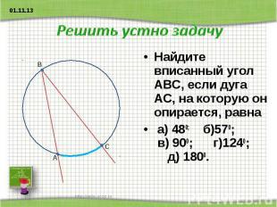 Решить устно задачу Найдите вписанный угол АВС, если дуга АС, на которую он опир
