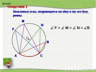 Следствие 1 Вписанные углы, опирающиеся на одну и ту же дугу, равны.