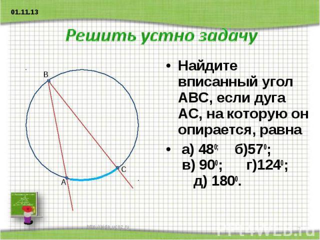 Решить устно задачу Найдите вписанный угол АВС, если дуга АС, на которую он опирается, равна а) 480; б)570; в) 900; г)1240; д) 1800.