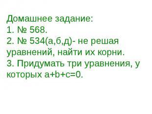 Домашнее задание:1. № 568.2. № 534(а,б,д)- не решая уравнений, найти их корни. 3