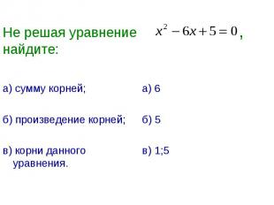 Не решая уравнение ,найдите: а) сумму корней;б) произведение корней;в) корни дан