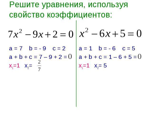 Решите уравнения, используя свойство коэффициентов: а = 7 b = - 9 c = 2а + b + с = 7 – 9 + 2 =х1=1 х2=а = 1 b = - 6 c = 5а + b + с = 1 – 6 + 5 =х1=1 х2= 5