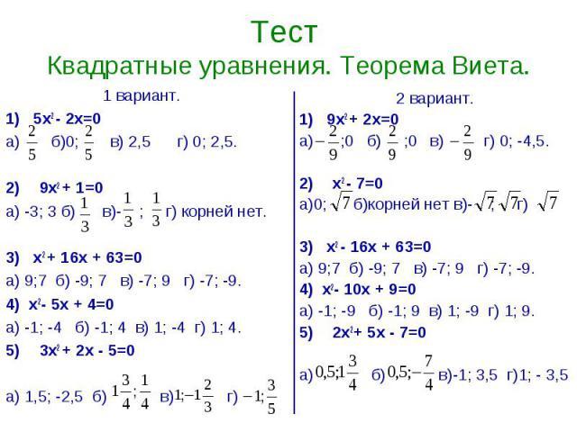 Тест Квадратные уравнения. Теорема Виета. 1 вариант.1) 5х2 - 2х=0а) б)0; в) 2,5 г) 0; 2,5.9х2 + 1=0а) -3; 3 б) в)- ; г) корней нет.3) х2 + 16х + 63=0а) 9;7 б) -9; 7 в) -7; 9 г) -7; -9.4) х2- 5х + 4=0а) -1; -4 б) -1; 4 в) 1; -4 г) 1; 4.3х2 + 2х - 5=0…