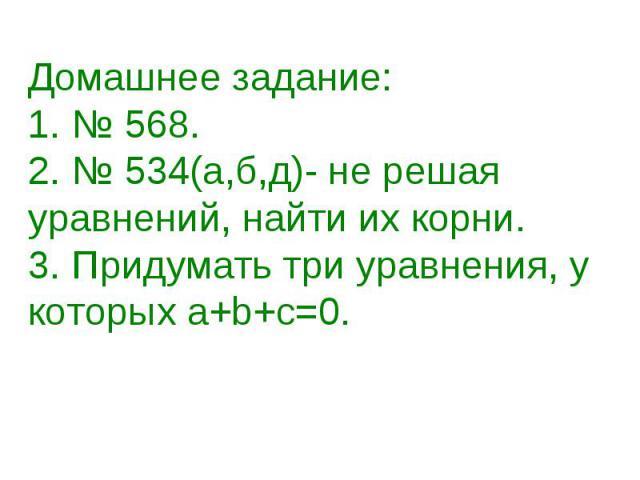 Домашнее задание:1. № 568.2. № 534(а,б,д)- не решая уравнений, найти их корни. 3. Придумать три уравнения, у которых а+b+с=0.