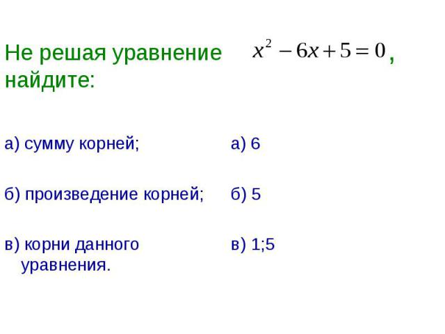 Не решая уравнение ,найдите: а) сумму корней;б) произведение корней;в) корни данного уравнения.а) 6б) 5в) 1;5