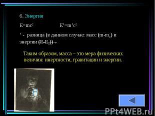 6. ЭнергияЕ=mc2 E'=m'c2' - разница (в данном случае: масс (m-m0) и энергии (Е-Е0