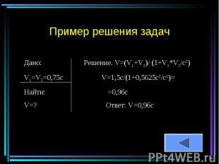 Пример решения задач Дано: Решение. V=(V1+V2)/ (1+V1*V2/c2)V1=V2=0,75c V=1,5c/(1