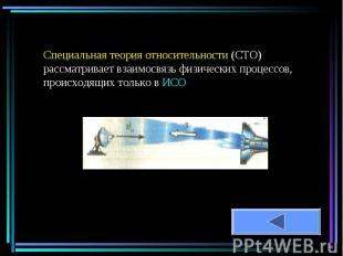 Специальная теория относительности (СТО) рассматривает взаимосвязь физических пр