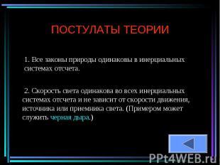 ПОСТУЛАТЫ ТЕОРИИ 1. Все законы природы одинаковы в инерциальных системах отсчета
