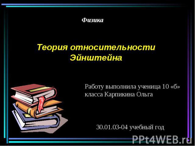 ФизикаТеория относительности ЭйнштейнаРаботу выполнила ученица 10 «б» класса Карпикина Ольга30.01.03-04 учебный год