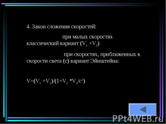 4. Закон сложения скоростей: при малых скоростях классический вариант (V1 +V2) при скоростях, приближенных к скорости света (с) вариант Эйнштейна:V=(V1 +V2)/(1+V1 *V2/c2)
