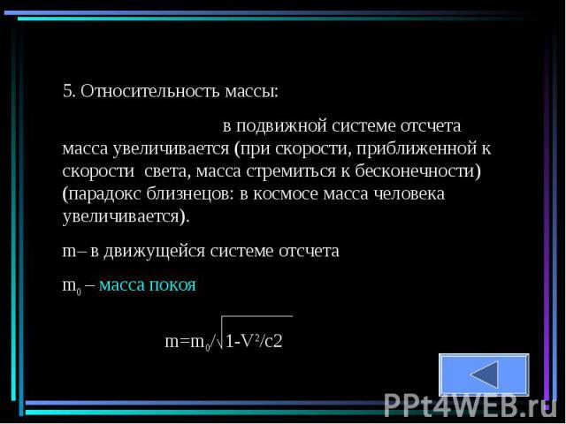 5. Относительность массы: в подвижной системе отсчета масса увеличивается (при скорости, приближенной к скорости света, масса стремиться к бесконечности) (парадокс близнецов: в космосе масса человека увеличивается).m– в движущейся системе отсчетаm0 …