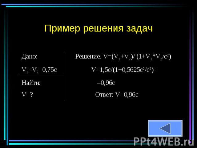 Пример решения задач Дано: Решение. V=(V1+V2)/ (1+V1*V2/c2)V1=V2=0,75c V=1,5c/(1+0,5625c2/c2)=Найти: =0,96cV=? Ответ: V=0,96с