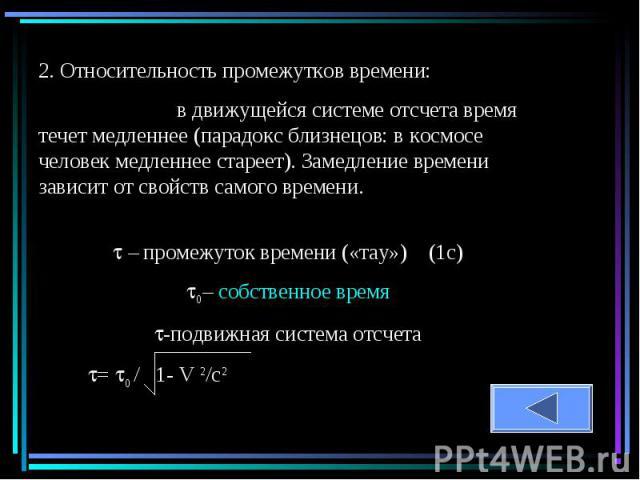 2. Относительность промежутков времени: в движущейся системе отсчета время течет медленнее (парадокс близнецов: в космосе человек медленнее стареет). Замедление времени зависит от свойств самого времени. – промежуток времени («тау») (1с)0– собственн…