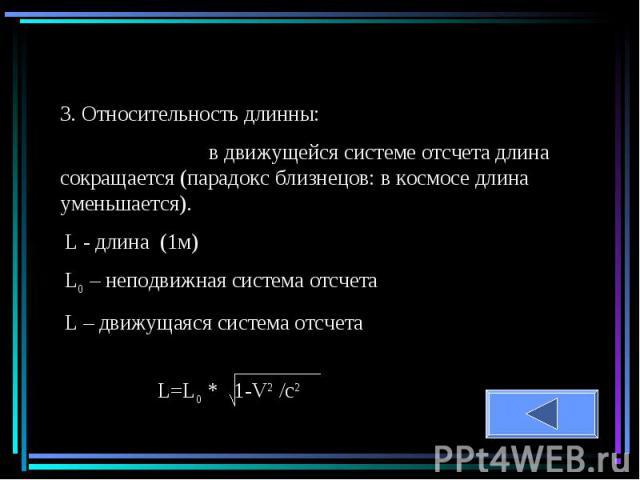 3. Относительность длинны: в движущейся системе отсчета длина сокращается (парадокс близнецов: в космосе длина уменьшается). L - длина (1м)L0 – неподвижная система отсчетаL – движущаяся система отсчета