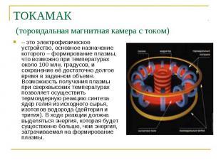 ТОКАМАК (тороидальная магнитная камера с током) – это электрофизическое устройст