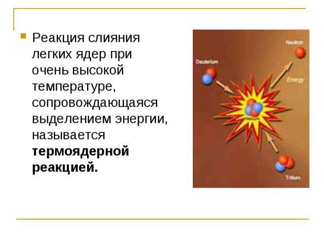Реакция слияния легких ядер при очень высокой температуре, сопровождающаяся выделением энергии, называется термоядерной реакцией.