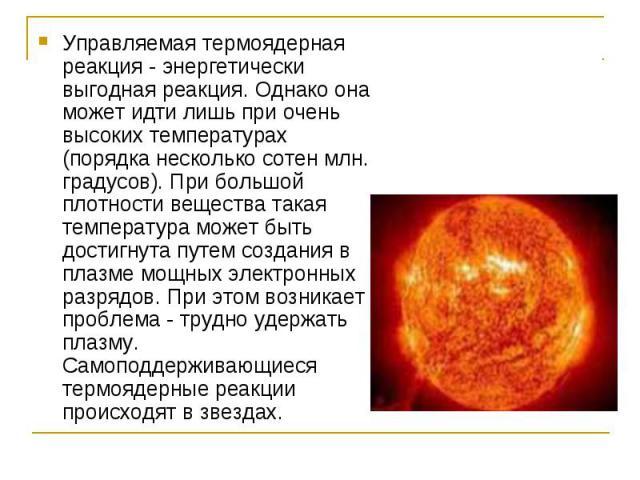 Управляемая термоядерная реакция - энергетически выгодная реакция. Однако она может идти лишь при очень высоких температурах (порядка несколько сотен млн. градусов). При большой плотности вещества такая температура может быть достигнута путем создан…