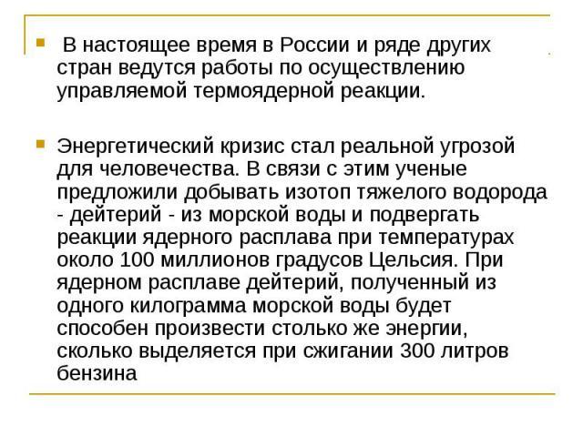 В настоящее время в России и ряде других стран ведутся работы по осуществлению управляемой термоядерной реакции.Энергетический кризис стал реальной угрозой для человечества. В связи с этим ученые предложили добывать изотоп тяжелого водорода - дейтер…