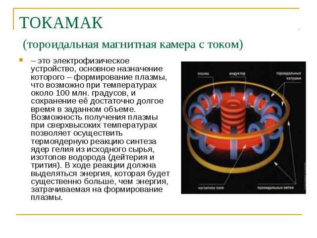 ТОКАМАК (тороидальная магнитная камера с током) – это электрофизическое устройство, основное назначение которого – формирование плазмы, что возможно при температурах около 100 млн. градусов, и сохранение её достаточно долгое время в заданном объеме.…