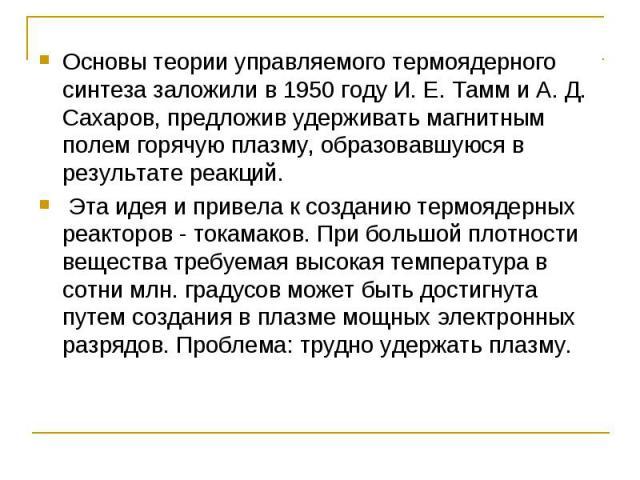 Основы теории управляемого термоядерного синтеза заложили в 1950 году И. Е. Тамм и А. Д. Сахаров, предложив удерживать магнитным полем горячую плазму, образовавшуюся в результате реакций. Эта идея и привела к созданию термоядерных реакторов - токама…