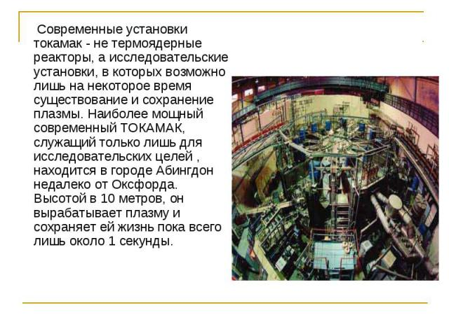 Современные установки токамак - не термоядерные реакторы, а исследовательские установки, в которых возможно лишь на некоторое время существование и сохранение плазмы. Наиболее мощный современный ТОКАМАК, служащий только лишь для исследовательских це…