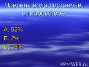 Пресная вода составляет в гидросфере: А. 52%Б. 2%В. 78%