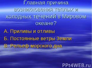 Главная причина возникновения теплых и холодных течений в Мировом океане? А. При