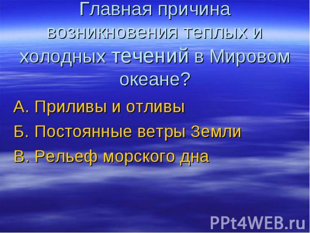 Главная причина возникновения теплых и холодных течений в Мировом океане? А. Приливы и отливыБ. Постоянные ветры ЗемлиВ. Рельеф морского дна