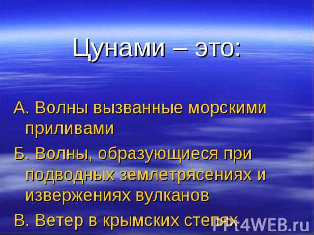 Цунами – это: А. Волны вызванные морскими приливамиБ. Волны, образующиеся при подводных землетрясениях и извержениях вулкановВ. Ветер в крымских степях