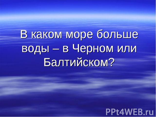 В каком море больше воды – в Черном или Балтийском?