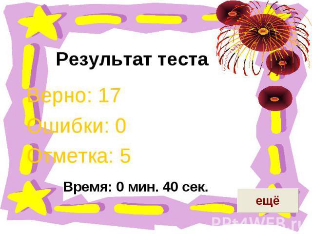 Результат теста Верно: 17Ошибки: 0Отметка: 5