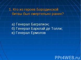 1. Кто из героев Бородинской битвы был смертельно ранен? а) Генерал Багратион;б)