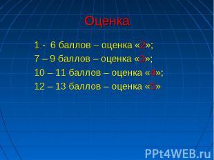 Оценка 1 - 6 баллов – оценка «2»;7 – 9 баллов – оценка «3»;10 – 11 баллов – оцен