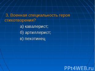 3. Военная специальность героя стихотворения?а) кавалерист;б) артиллерист;в) пех