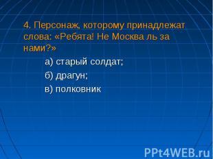 4. Персонаж, которому принадлежат слова: «Ребята! Не Москва ль за нами?» а) стар