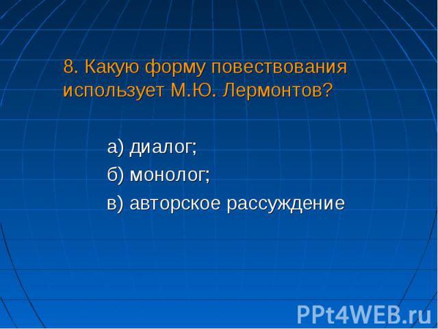8. Какую форму повествования использует М.Ю. Лермонтов?а) диалог;б) монолог;в) авторское рассуждение