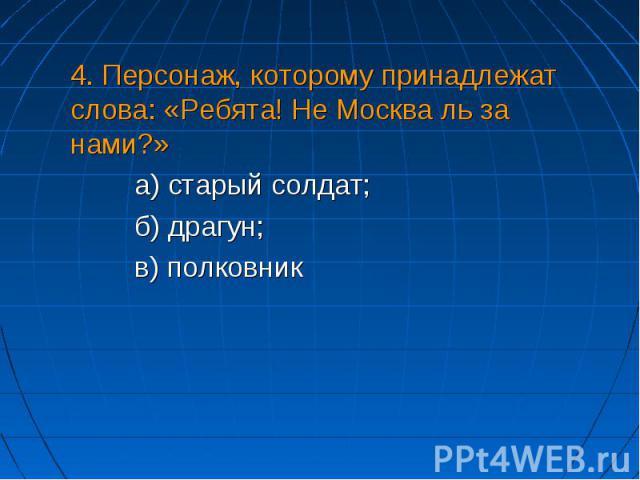 4. Персонаж, которому принадлежат слова: «Ребята! Не Москва ль за нами?» а) старый солдат;б) драгун;в) полковник