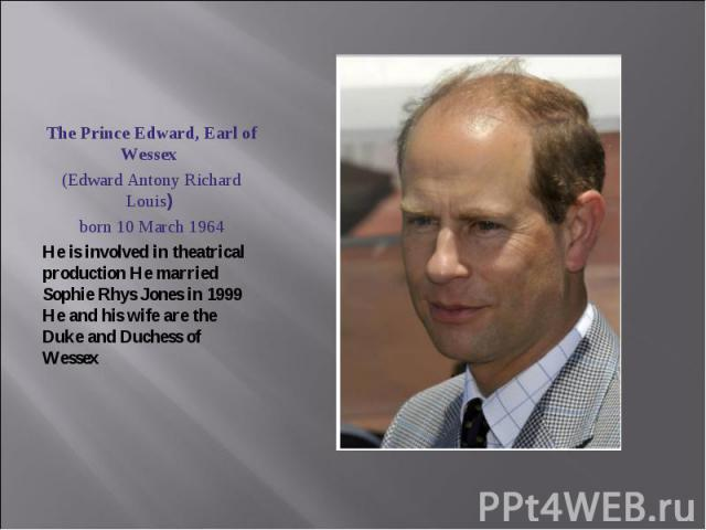 The Prince Edward, Earl of Wessex (Edward Antony Richard Louis) born 10 March 1964He is involved in theatrical production He married Sophie Rhys Jones in 1999 He and his wife are the Duke and Duchess of Wessex
