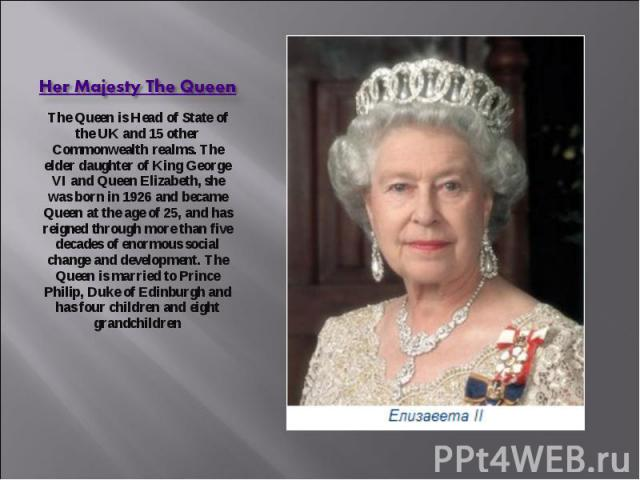 Her Majesty The Queen The Queen is Head of State of the UK and 15 other Commonwealth realms. The elder daughter of King George VI and Queen Elizabeth, she was born in 1926 and became Queen at the age of 25, and has reigned through more than five dec…