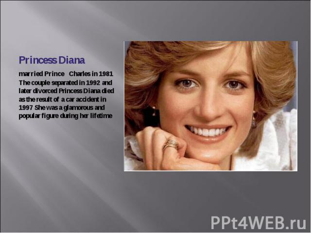 Princess Diana married Prince Charles in 1981 The couple separated in 1992 and later divorced Princess Diana died as the result of a car accident in 1997 She was a glamorous and popular figure during her lifetime