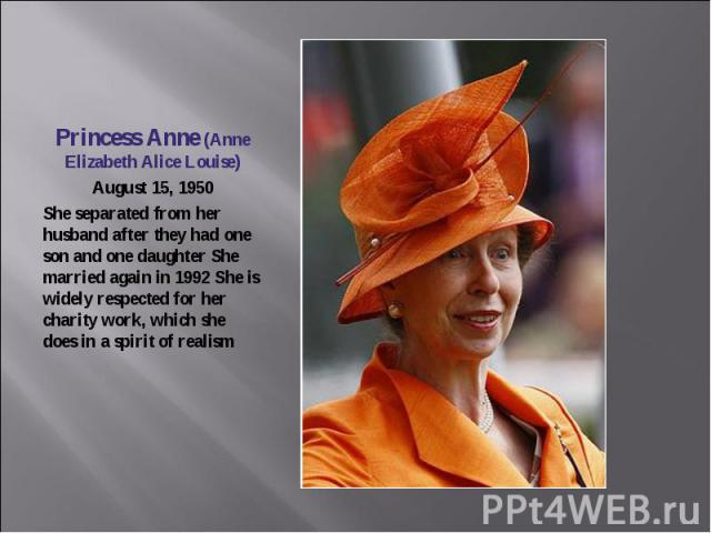 Princess Anne (Anne Elizabeth Alice Louise)August 15, 1950She separated from her husband after they had one son and one daughter She married again in 1992 She is widely respected for her charity work, which she does in a spirit of realism