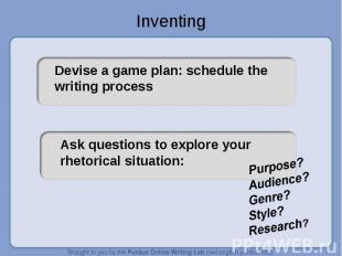Inventing Devise a game plan: schedule the writing processAsk questions to explo