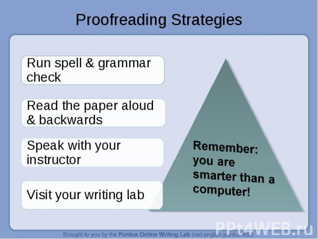 Proofreading Strategies Remember: you are smarter than a computer!Run spell & grammar checkRead the paper aloud & backwardsSpeak with your instructorVisit your writing lab
