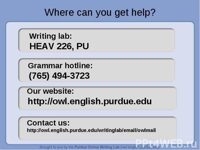 Where can you get help? Writing lab: HEAV 226, PU Grammar hotline: (765) 494-3723 Our website: http://owl.english.purdue.eduContact us: http://owl.english.purdue.edu/writinglab/email/owlmail